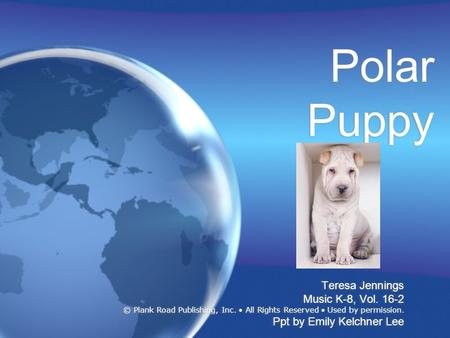 Polar Puppy Teresa Jennings Music K-8, Vol. 16-2 © Plank Road Publishing, Inc. All Rights Reserved Used by permission. Ppt by Emily Kelchner Lee Teresa.