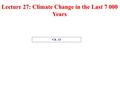 Lecture 27: Climate Change in the Last 7 000 Years Ch. 13.