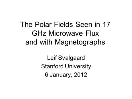 The Polar Fields Seen in 17 GHz Microwave Flux and with Magnetographs Leif Svalgaard Stanford University 6 January, 2012.