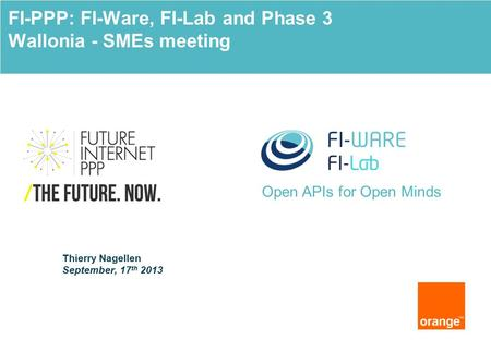 Open APIs for Open Minds Thierry Nagellen September, 17 th 2013 FI-PPP: FI-Ware, FI-Lab and Phase 3 Wallonia - SMEs meeting.