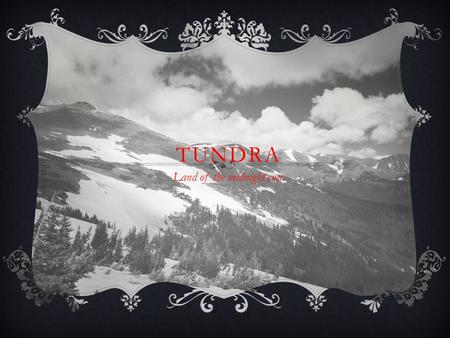 TUNDRA Land of the midnight sun.. LOCATION  Tundra is located near the north pole at the top of the earth.  Covers 1/5 th of the earth.