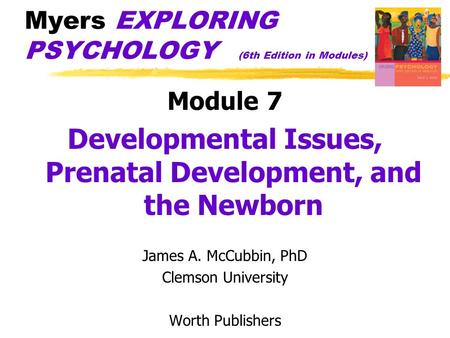 Myers EXPLORING PSYCHOLOGY (6th Edition in Modules) Module 7 Developmental Issues, Prenatal Development, and the Newborn James A. McCubbin, PhD Clemson.