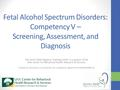 Fetal Alcohol Spectrum Disorders: Competency V – Screening, Assessment, and Diagnosis The Arctic FASD Regional Training Center is a project of the UAA.