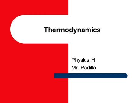 Thermodynamics Physics H Mr. Padilla Thermodynamics The study of heat and its transformation into mechanical energy. Foundation – Conservation of energy.