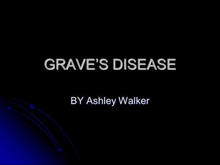 GRAVE'S DISEASE BY Ashley Walker. Description Grave's Disease is and autoimmune disorder that leads to over activity of the Thyroid Gland Grave's Disease.