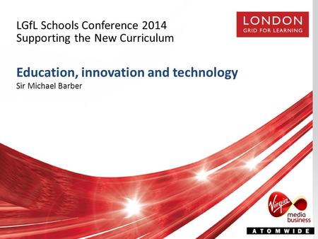 LGfL Schools Conference 2014 Supporting the New Curriculum Education, innovation and technology Sir Michael Barber.