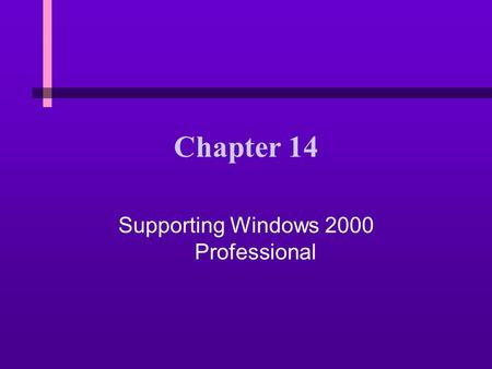 Chapter 14 Supporting Windows 2000 Professional. 14 You Will Learn… n About the different operating systems within the Windows 2000 suite n About the.