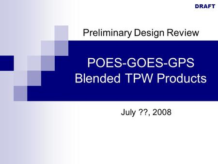 DRAFT POES-GOES-GPS Blended TPW Products July ??, 2008 Preliminary Design Review.