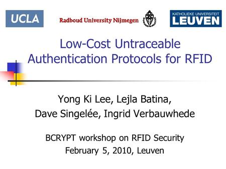 Low-Cost Untraceable Authentication Protocols for RFID Yong Ki Lee, Lejla Batina, Dave Singelée, Ingrid Verbauwhede BCRYPT workshop on RFID Security February.