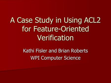 A Case Study in Using ACL2 for Feature-Oriented Verification Kathi Fisler and Brian Roberts WPI Computer Science.