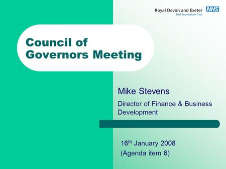 Council of Governors Meeting Mike Stevens Director of Finance & Business Development 16 th January 2008 (Agenda item 6)