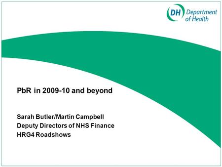 Sarah Butler/Martin Campbell Deputy Directors of NHS Finance HRG4 Roadshows PbR in 2009-10 and beyond.