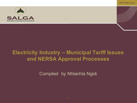 Www.salga.org.za 1 Electricity Industry – Municipal Tariff Issues and NERSA Approval Processes Compiled by Nhlanhla Ngidi.