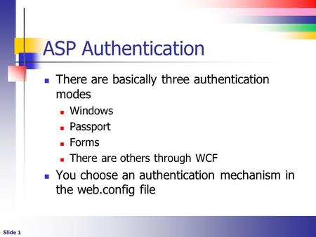 Slide 1 ASP Authentication There are basically three authentication modes Windows Passport Forms There are others through WCF You choose an authentication.