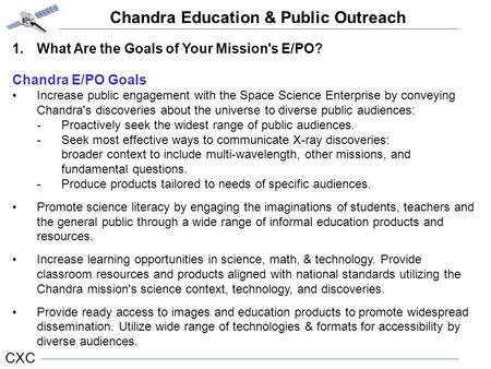 Chandra Education & Public Outreach CXC 1.What Are the Goals of Your Mission's E/PO? Chandra E/PO Goals Increase public engagement with the Space Science.