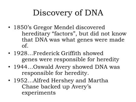 "Discovery of DNA 1850's Gregor Mendel discovered hereditary ""factors"", but did not know that DNA was what genes were made of. 1928…Frederick Griffith showed."