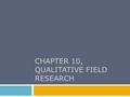 CHAPTER 10, QUALITATIVE FIELD RESEARCH. Chapter Outline  Topics Appropriate to Field Research  Special Consideration in Qualitative Field Research 