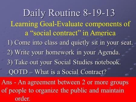 Daily Routine 8-19-13 1) Come into class and quietly sit in your seat. 2) Write your homework in your Agenda. 3) Take out your Social Studies notebook.