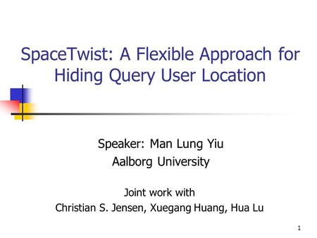 1 SpaceTwist: A Flexible Approach for Hiding Query User Location Speaker: Man Lung Yiu Aalborg University Joint work with Christian S. Jensen, Xuegang.