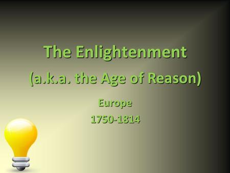 The Enlightenment Europe1750-1814 (a.k.a. the Age of Reason)