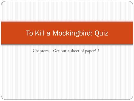 Chapters – Get out a sheet of paper!!! To Kill a Mockingbird: Quiz.