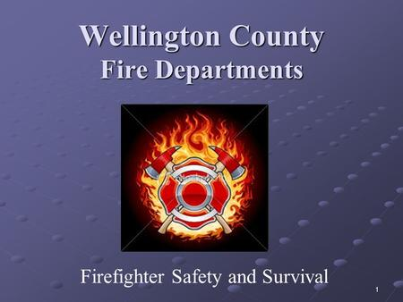 1 Wellington County Fire Departments Firefighter Safety and Survival.