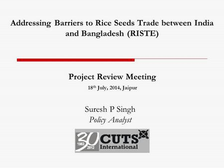 Addressing Barriers to Rice Seeds Trade between India and Bangladesh (RISTE) Project Review Meeting 18 th July, 2014, Jaipur Suresh P Singh Policy Analyst.