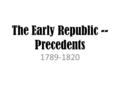 The Early Republic -- Precedents 1789-1820. Essential Questions 1.How does setting precedents influence the office of the president? 2.What major arguments.