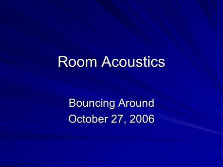 Room Acoustics Bouncing Around October 27, 2006. Music and Other Sounds Come from a source. The source is not isolated, it is in an environment. The environment.