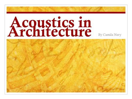 Acoustics in Architecture By Camila Nery. Vocabulary Acoustics- Noun: A science that deals with the production, control, transmission, reception, and.