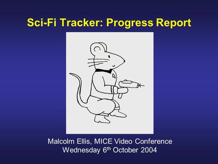 Sci-Fi Tracker: Progress Report Malcolm Ellis, MICE Video Conference Wednesday 6 th October 2004.