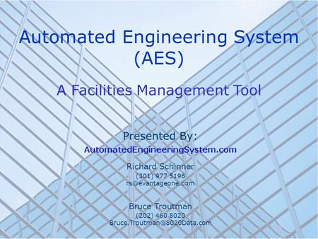 Automated Engineering System (AES) A Facilities Management Tool Presented By: Richard Schinner (301) 977 5196 Bruce Troutman (202) 460.