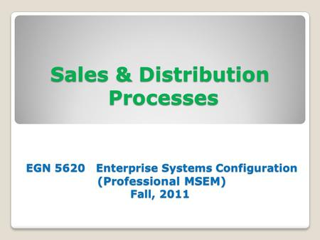 Sales & Distribution Processes EGN 5620 Enterprise Systems Configuration (Professional MSEM) Fall, 2011.