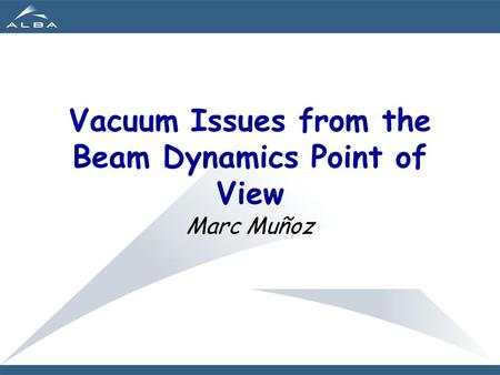 Vacuum Issues from the Beam Dynamics Point of View Marc Muñoz.