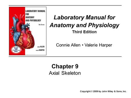 Laboratory Manual for Anatomy and Physiology Third Edition Chapter 9 Axial Skeleton Copyright © 2009 by John Wiley & Sons, Inc. Connie Allen Valerie Harper.