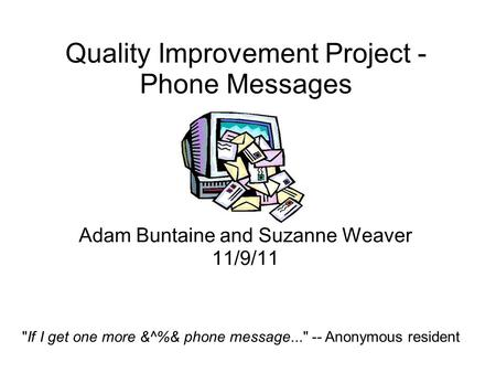 Quality Improvement Project - Phone Messages Adam Buntaine and Suzanne Weaver 11/9/11 If I get one more &^%& phone message... -- Anonymous resident.