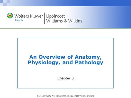 Copyright © 2010 Wolters Kluwer Health | Lippincott Williams & Wilkins An Overview of Anatomy, Physiology, and Pathology Chapter 3.