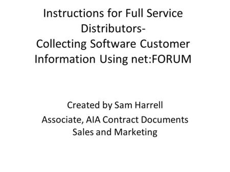 Instructions for Full Service Distributors- Collecting Software Customer Information Using net:FORUM Created by Sam Harrell Associate, AIA Contract Documents.