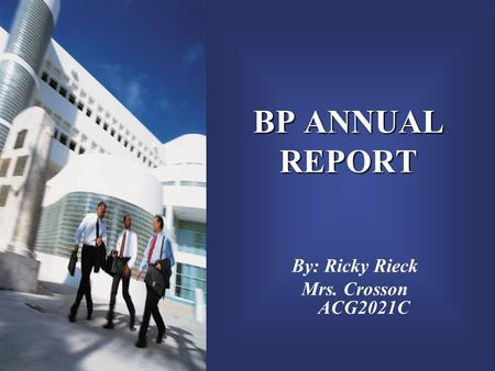 BP ANNUAL REPORT By: Ricky Rieck Mrs. Crosson ACG2021C.