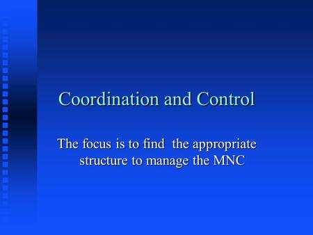 Coordination and Control The focus is to find the appropriate structure to manage the MNC.