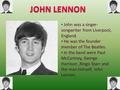 John was a singer- songwriter from Liverpool, England. He was the founder member of The Beatles. In the band were Paul McCartney, George Harrison,Ringo.