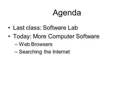 Agenda Last class: Software Lab Today: More Computer Software –Web Browsers –Searching the Internet.