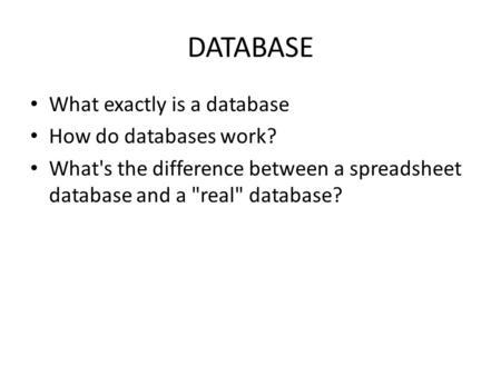 DATABASE What exactly is a database How do databases work? What's the difference between a spreadsheet database and a real database?