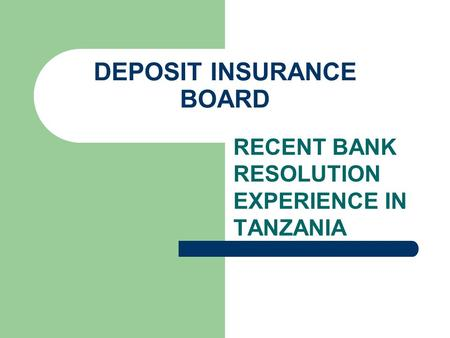 RECENT BANK RESOLUTION EXPERIENCE IN TANZANIA DEPOSIT INSURANCE BOARD.
