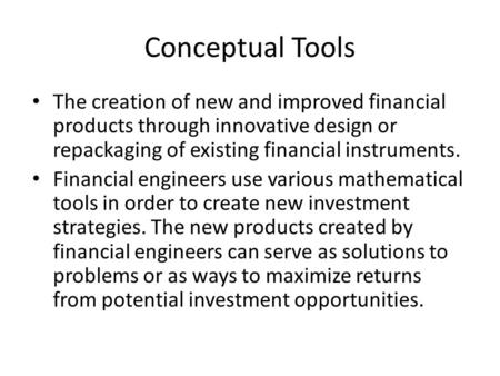 Conceptual Tools The creation of new and improved financial products through innovative design or repackaging of existing financial instruments. Financial.