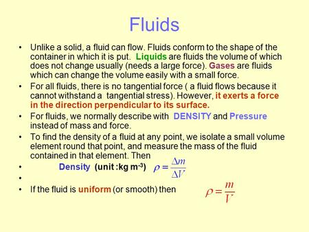 Fluids Unlike a solid, a fluid can flow. Fluids conform to the shape of the container in which it is put. Liquids are fluids the volume of which does not.