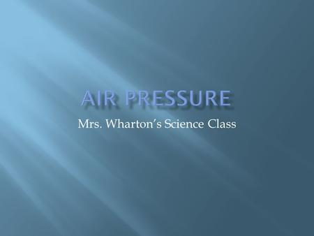 Mrs. Wharton's Science Class.  Air consists of atoms and molecules therefore it has mass.  Because air has mass it also have other properties such as.
