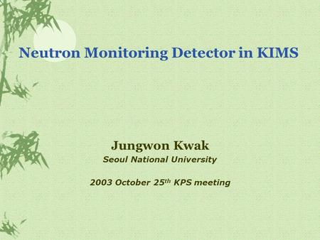 Neutron Monitoring Detector in KIMS Jungwon Kwak Seoul National University 2003 October 25 th KPS meeting.