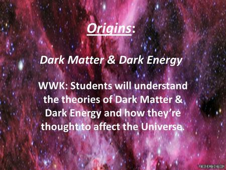 Origins: Dark Matter & Dark Energy WWK: Students will understand the theories of Dark Matter & Dark Energy and how they're thought to affect the Universe.