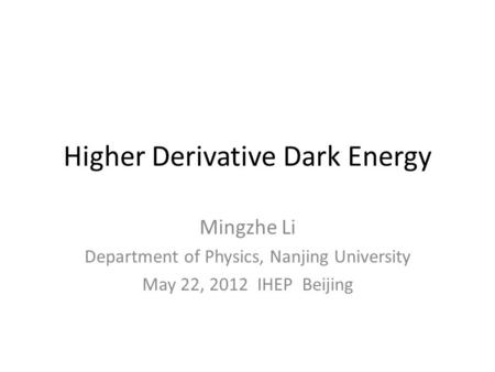 Higher Derivative Dark Energy Mingzhe Li Department of Physics, Nanjing University May 22, 2012 IHEP Beijing.
